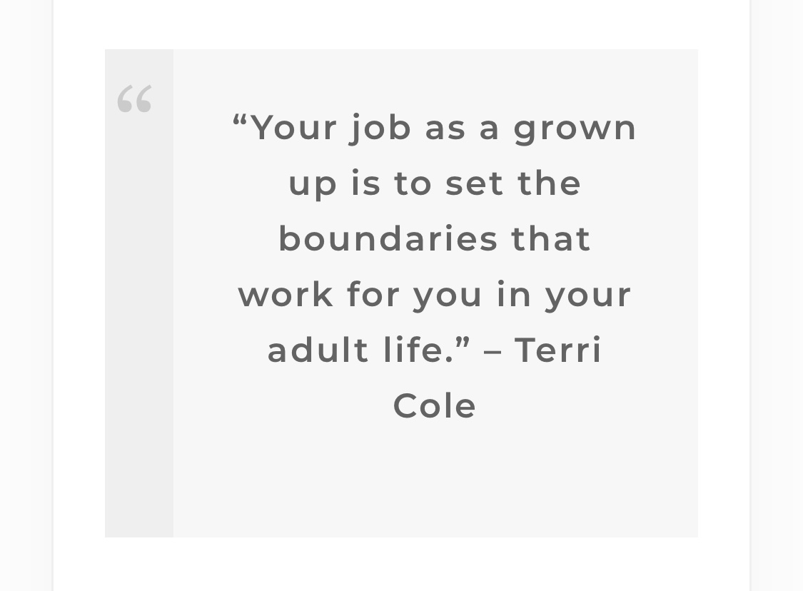 """""""Your job as a grown up is to set the boundaries that work for you in your adult life."""" Terri Cole quote about setting boundaries with parents as an adult child. Get help with this from Enid, Miramar FL therapist for women."""